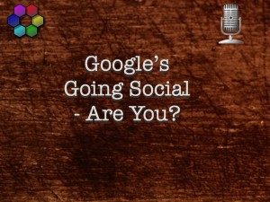 Google's Going Social - Are You?